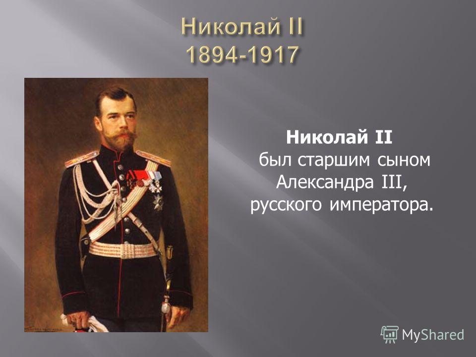 Николай II был старшим сыном Александра III, русского императора.