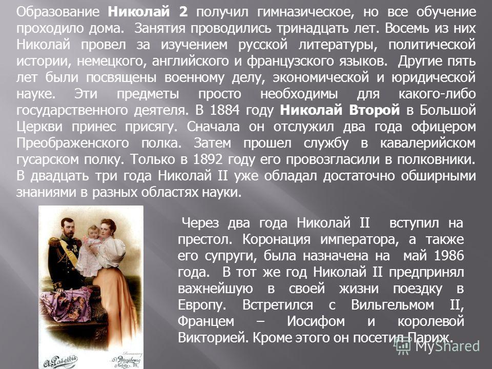 Образование Николай 2 получил гимназическое, но все обучение проходило дома. Занятия проводились тринадцать лет. Восемь из них Николай провел за изучением русской литературы, политической истории, немецкого, английского и французского языков. Другие