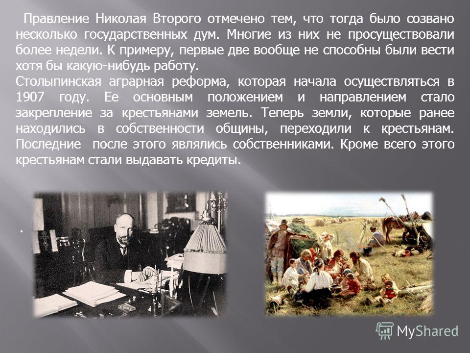 Правление Николая Второго отмечено тем, что тогда было созвано несколько государственных дум. Многие из них не просуществовали более недели. К примеру, первые две вообще не способны были вести хотя бы какую-нибудь работу. Столыпинская аграрная реформ