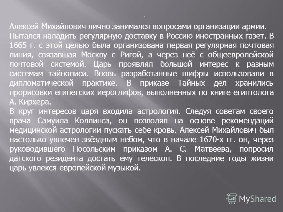 . Алексей Михайлович лично занимался вопросами организации армии. Пытался наладить регулярную доставку в Россию иностранных газет. В 1665 г. с этой целью была организована первая регулярная почтовая линия, связавшая Москву с Ригой, а через неё с обще