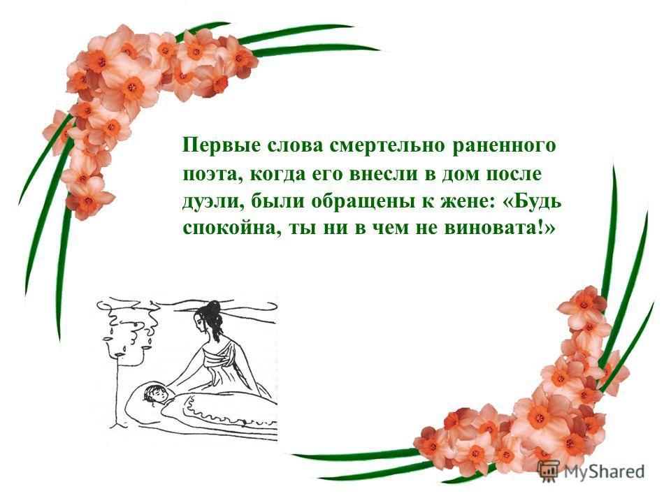 Первые слова смертельно раненного поэта, когда его внесли в дом после дуэли, были обращены к жене: «Будь спокойна, ты ни в чем не виновата!»