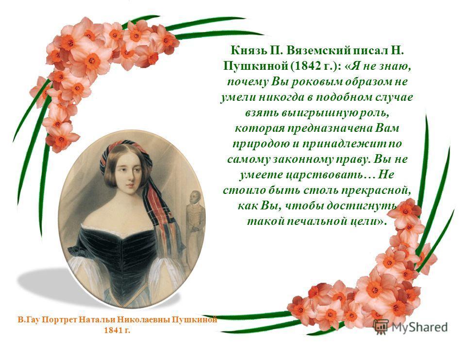 Князь П. Вяземский писал Н. Пушкиной (1842 г.): «Я не знаю, почему Вы роковым образом не умели никогда в подобном случае взять выигрышную роль, которая предназначена Вам природою и принадлежит по самому законному праву. Вы не умеете царствовать… Не с