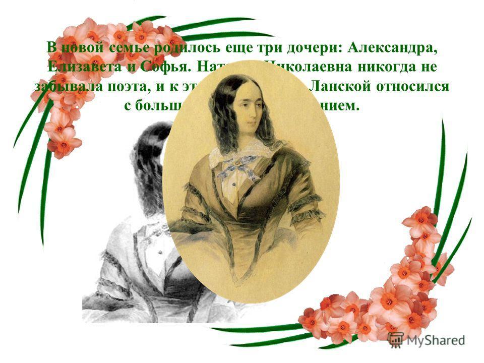В новой семье родилось еще три дочери: Александра, Елизавета и Софья. Наталья Николаевна никогда не забывала поэта, и к этому ее чувству Ланской относился с большим тактом и уважением.
