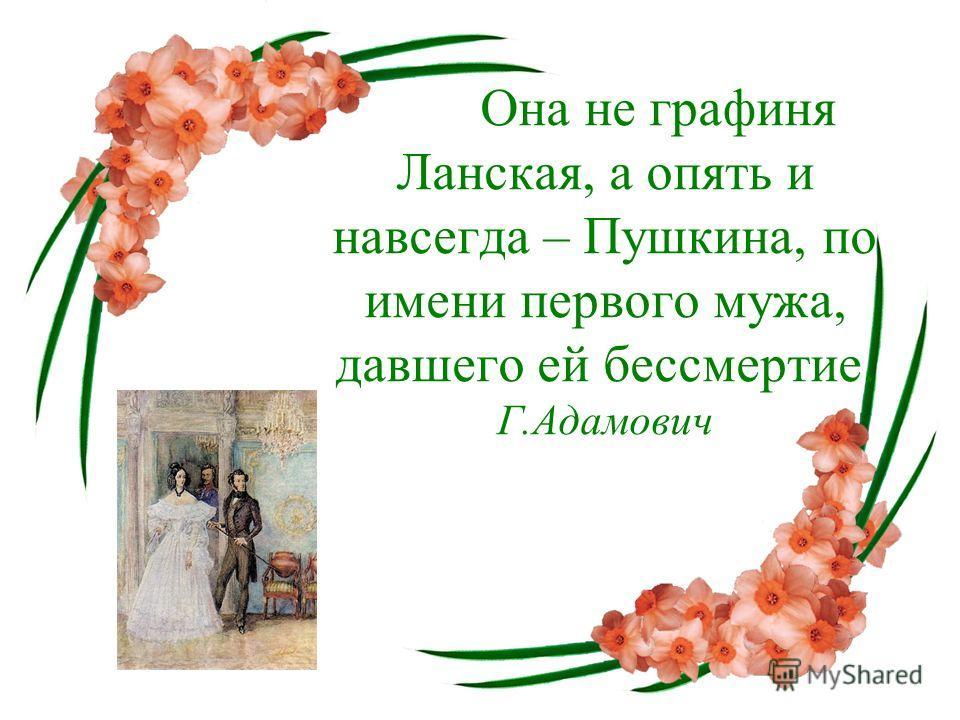 Она не графиня Ланская, а опять и навсегда – Пушкина, по имени первого мужа, давшего ей бессмертие. Г.Адамович