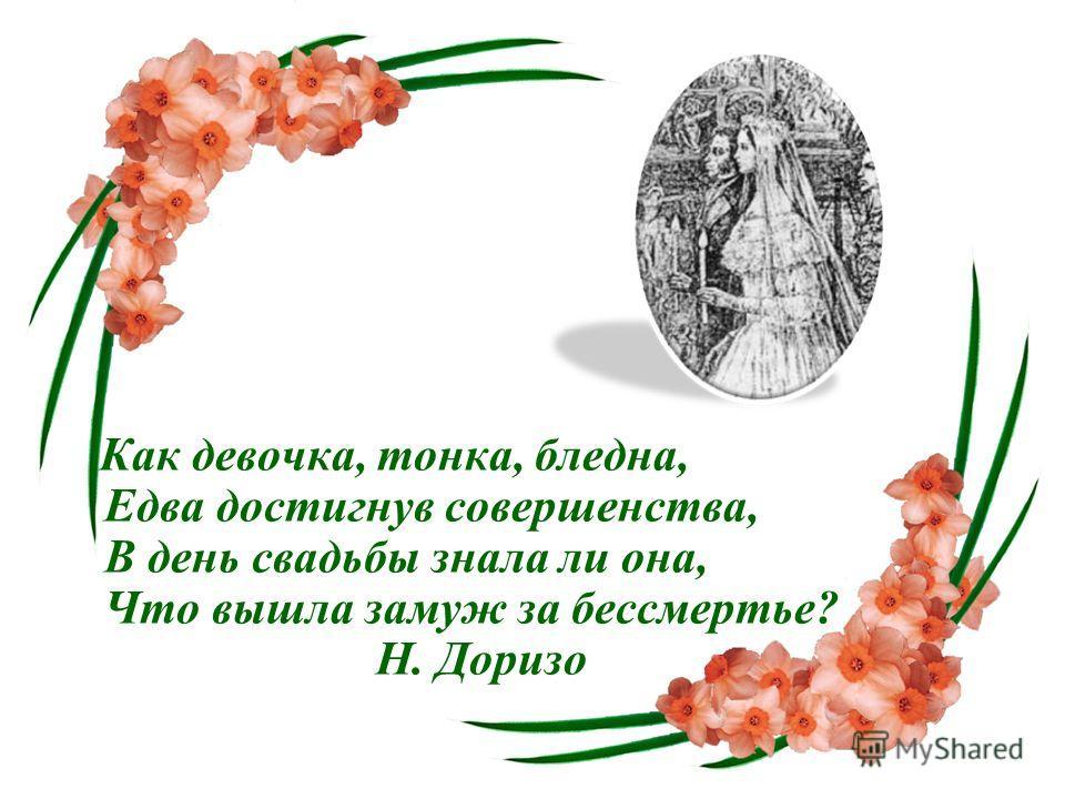 Как девочка, тонка, бледна, Едва достигнув совершенства, В день свадьбы знала ли она, Что вышла замуж за бессмертье? Н. Доризо