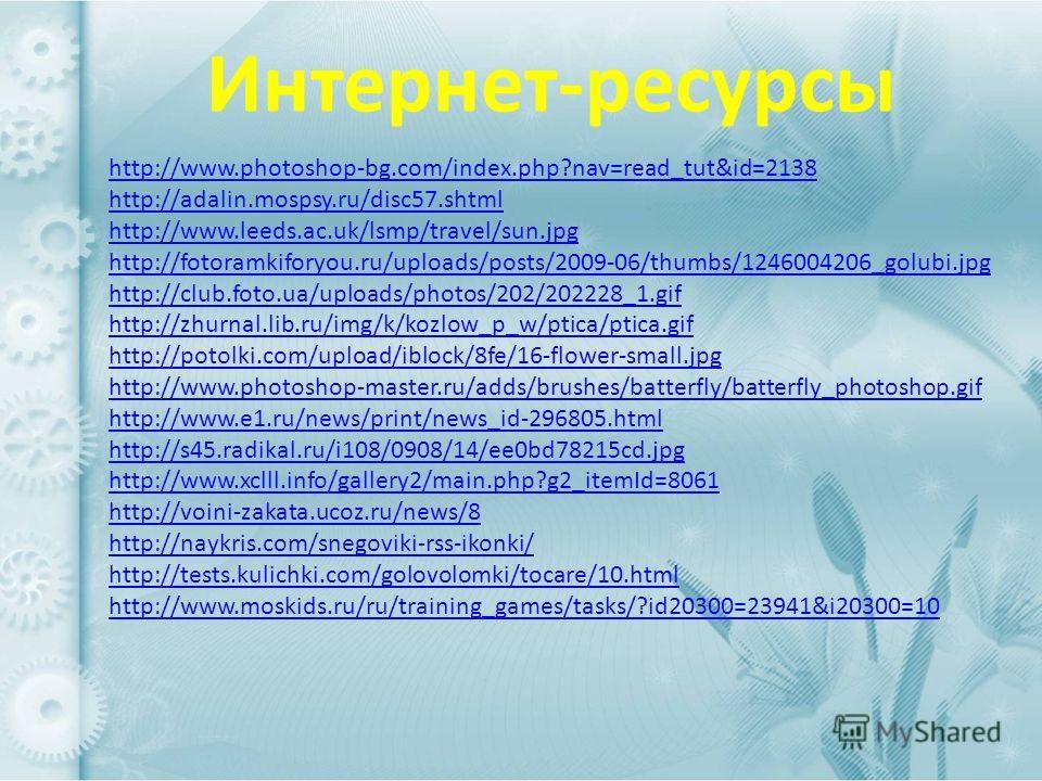 Интернет-ресурсы http://www.photoshop-bg.com/index.php?nav=read_tut&id=2138 http://adalin.mospsy.ru/disc57. shtml http://www.leeds.ac.uk/lsmp/travel/sun.jpg http://fotoramkiforyou.ru/uploads/posts/2009-06/thumbs/1246004206_golubi.jpg http://club.foto