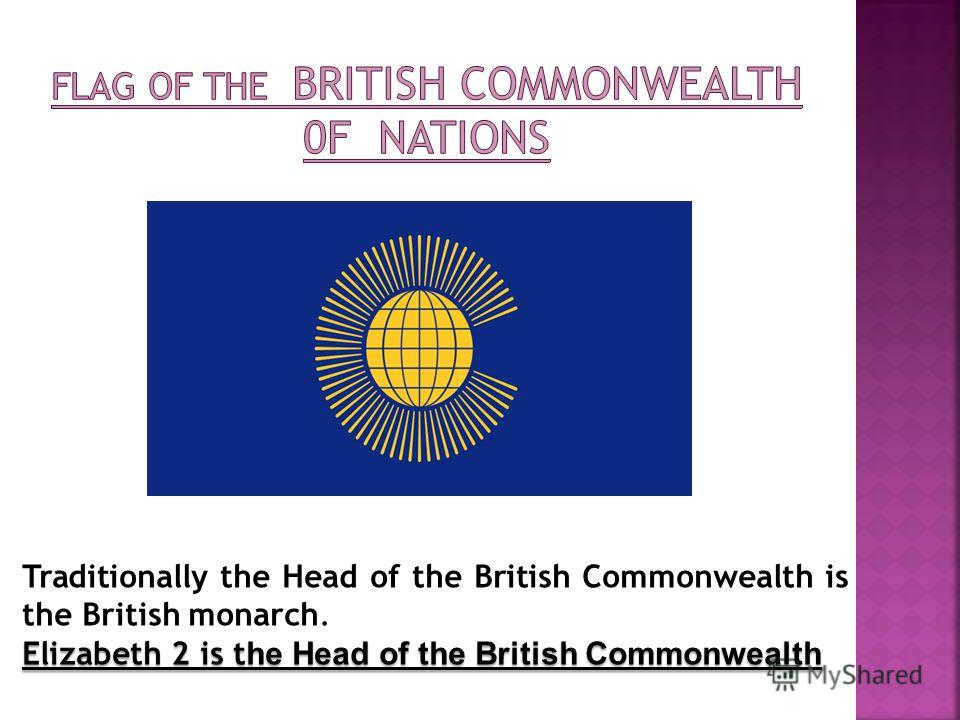 Traditionally the Head of the British Commonwealth is the British monarch. Elizabeth 2 is t he Head of the British Commonwealth