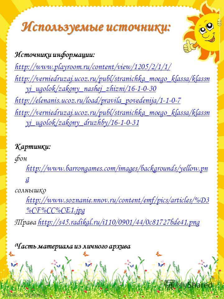 Используемые источники: Источники информации: http://www.playroom.ru/content/view/1205/2/1/1/ http://verniedruzaj.ucoz.ru/publ/stranichka_moego_klassa/klassn yj_ugolok/zakony_nashej_zhizni/16-1-0-30 http://elenanis.ucoz.ru/load/pravila_povedenija/1-1