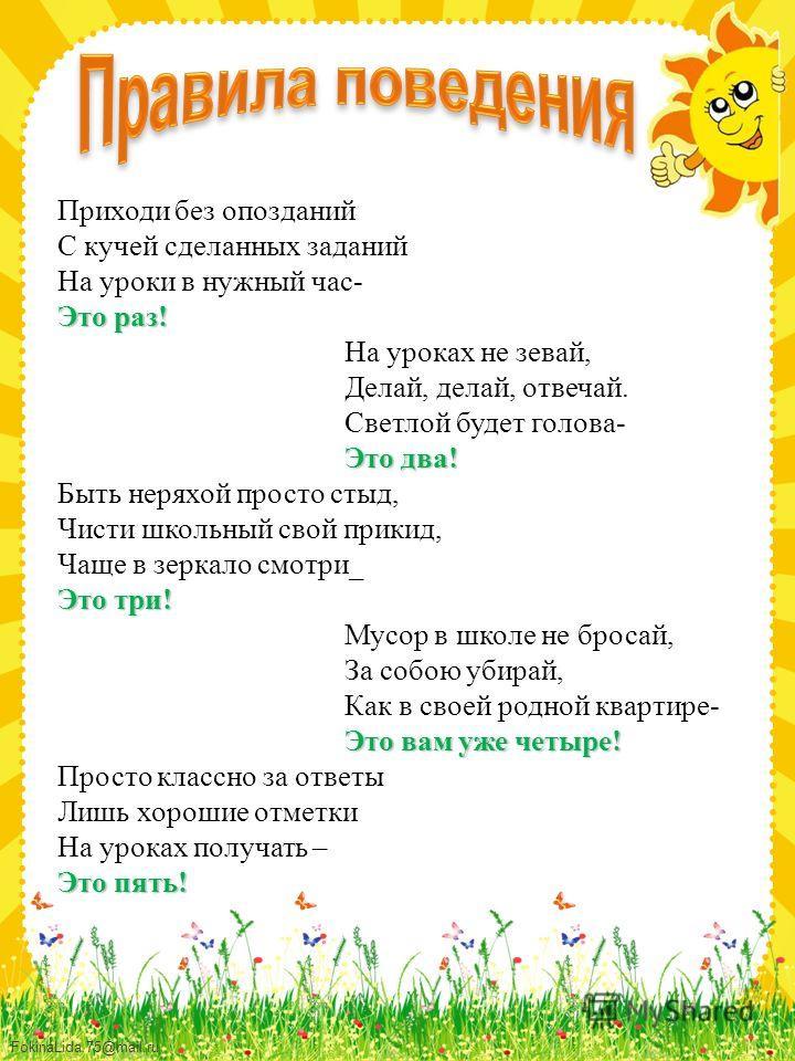FokinaLida.75@mail.ru Приходи без опозданий С кучей сделанных заданий На уроки в нужный час- Это раз! На уроках не зевай, Делай, делай, отвечай. Светлой будет голова- Это два! Быть неряхой просто стыд, Чисти школьный свой прикид, Чаще в зеркало смотр
