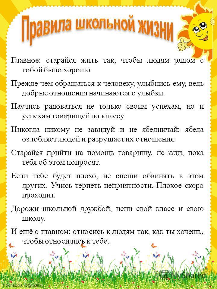 FokinaLida.75@mail.ru Главное: старайся жить так, чтобы людям рядом с тобой было хорошо. Прежде чем обращаться к человеку, улыбнись ему, ведь добрые отношения начинаются с улыбки. Научись радоваться не только своим успехам, но и успехам товарищей по