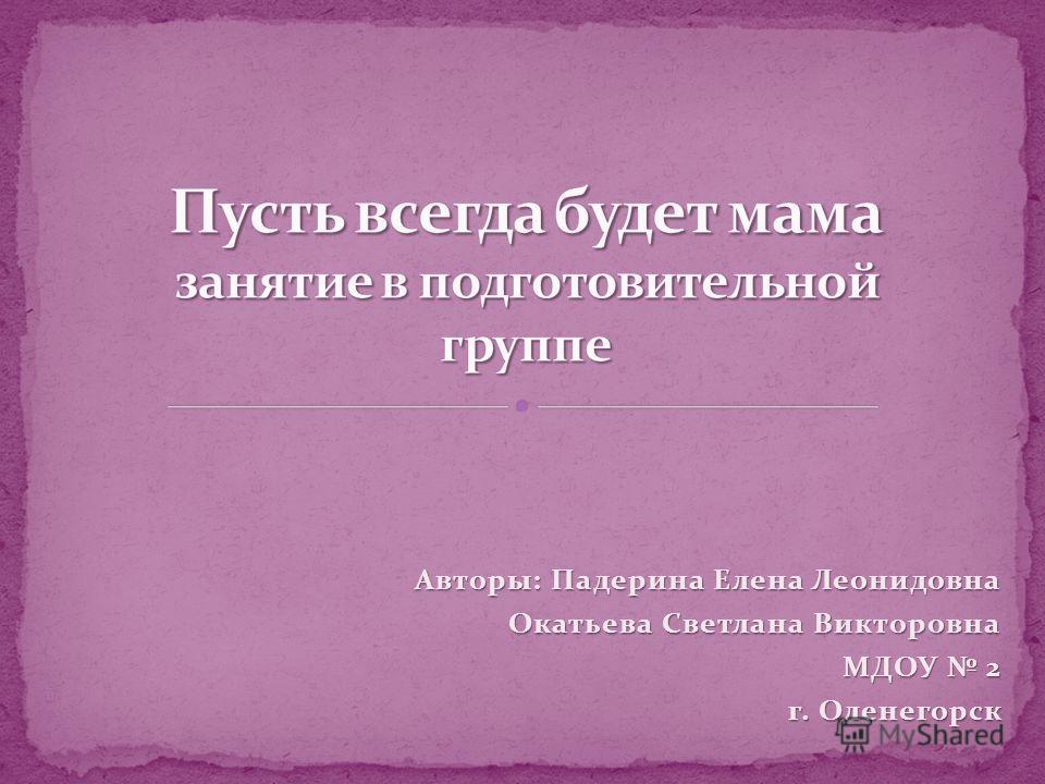 Авторы: Падерина Елена Леонидовна Окатьева Светлана Викторовна МДОУ 2 г. Оленегорск