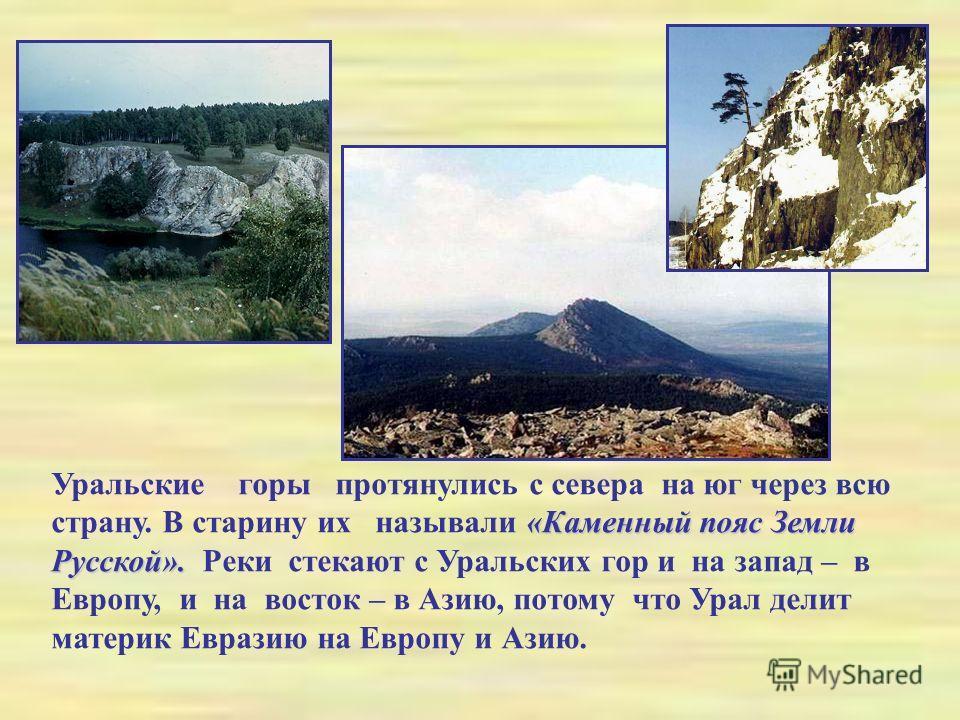 «Каменный пояс Земли Русской». Уральские горы протянулись с севера на юг через всю страну. В старину их называли «Каменный пояс Земли Русской». Реки стекают с Уральских гор и на запад – в Европу, и на восток – в Азию, потому что Урал делит материк Ев
