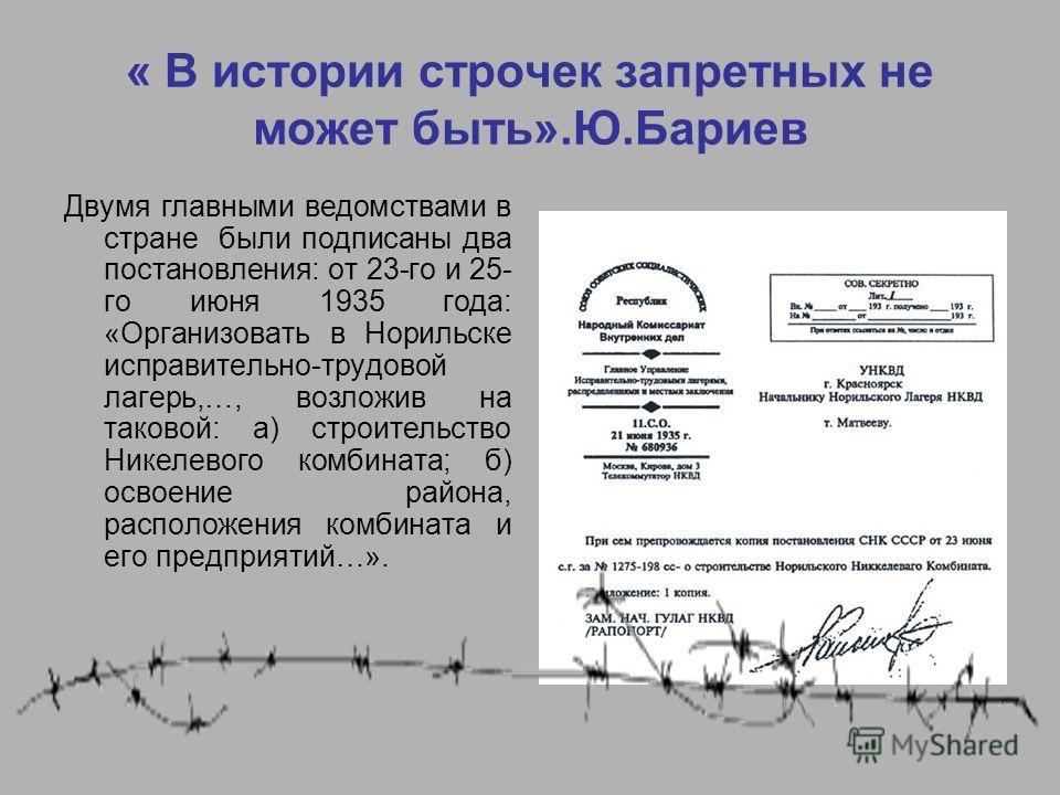 « В истории строчек запретных не может быть».Ю.Бариев Двумя главными ведомствами в стране были подписаны два постановления: от 23-го и 25- го июня 1935 года: «Организовать в Норильске исправительно-трудовой лагерь,…, возложив на таковой: а) строитель