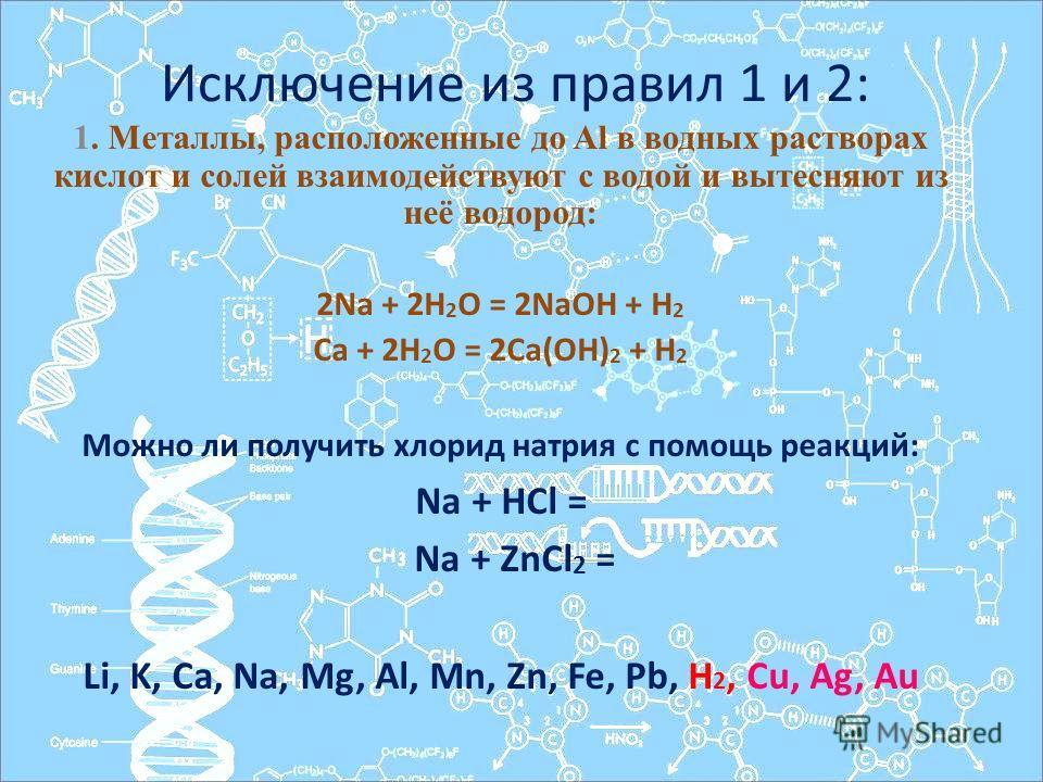 Исключение из правил 1 и 2: 1. Металлы, расположенные до Al в водных растворах кислот и солей взаимодействуют с водой и вытесняют из неё водород: 2Na + 2H 2 O = 2NaOH + H 2 Ca + 2H 2 O = 2Ca(OH) 2 + H 2 Можно ли получить хлорид натрия с помощь реакци