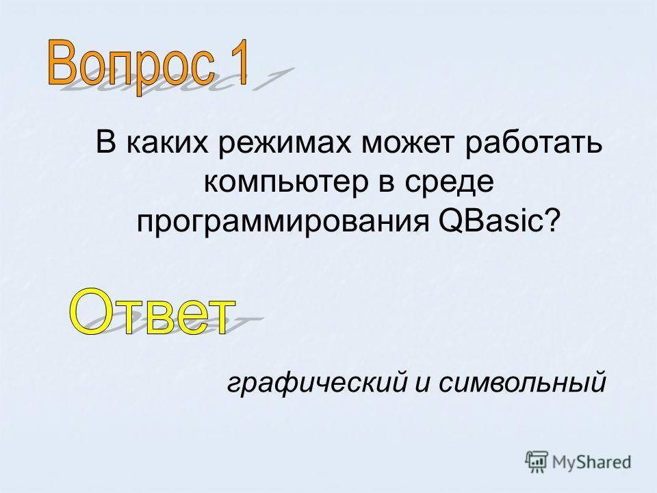 В каких режимах может работать компьютер в среде программирования QBasic? графический и символьный