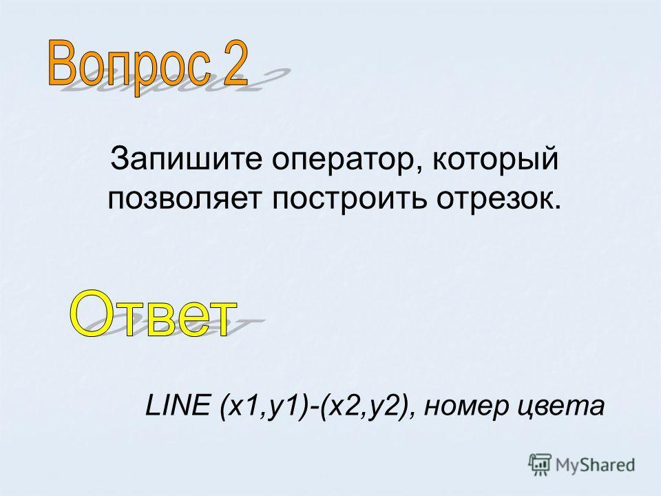 Запишите оператор, который позволяет построить отрезок. LINE (х 1,у 1)-(х 2,у 2), номер цвета