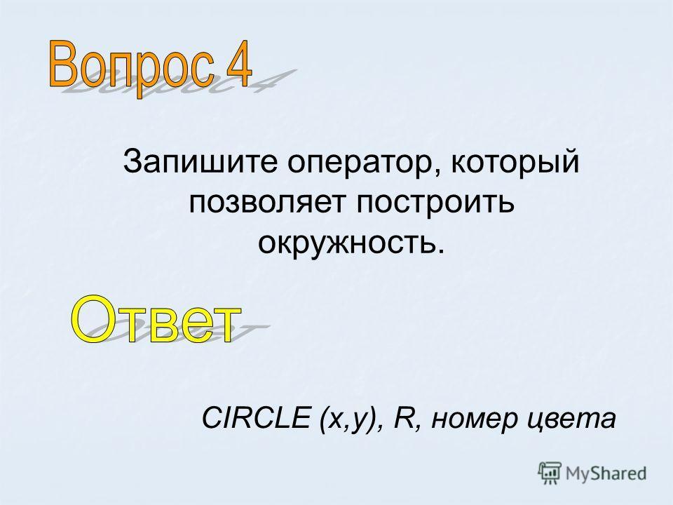Запишите оператор, который позволяет построить окружность. CIRCLE (x,y), R, номер цвета