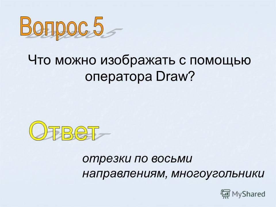 Что можно изображать с помощью оператора Draw? отрезки по восьми направлениям, многоугольники