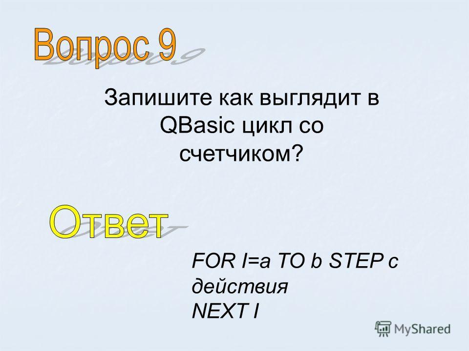Запишите как выглядит в QBasic цикл со счетчиком? FOR I=a TO b STEP c действия NEXT I