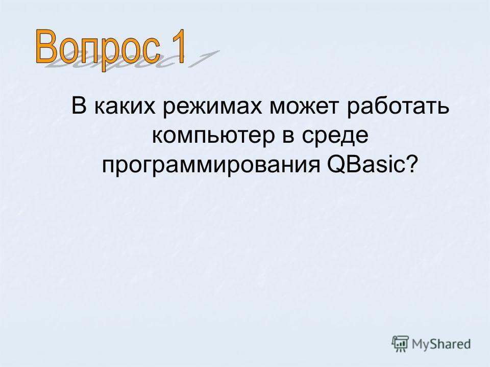 В каких режимах может работать компьютер в среде программирования QBasic?