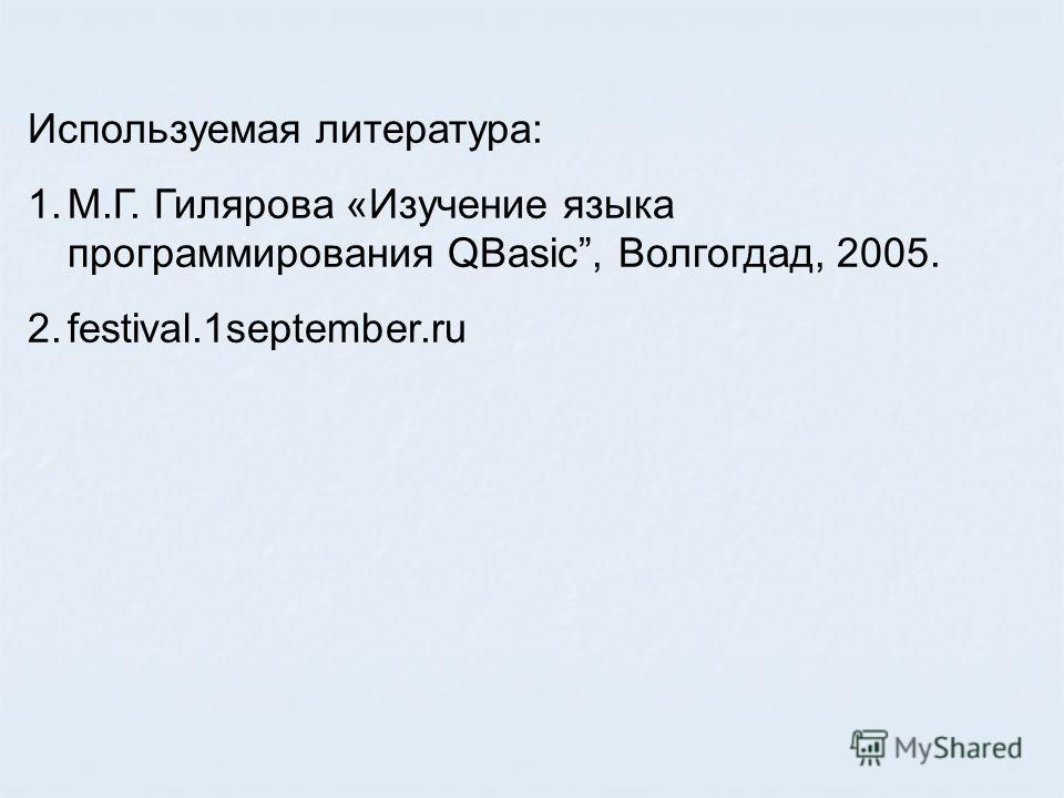 Используемая литература: 1.М.Г. Гилярова «Изучение языка программирования QBasic, Волгогдад, 2005. 2.festival.1september.ru