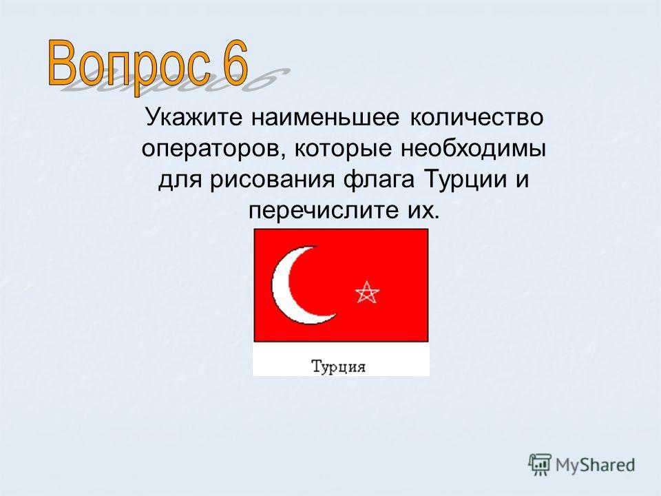 Укажите наименьшее количество операторов, которые необходимы для рисования флага Турции и перечислите их.