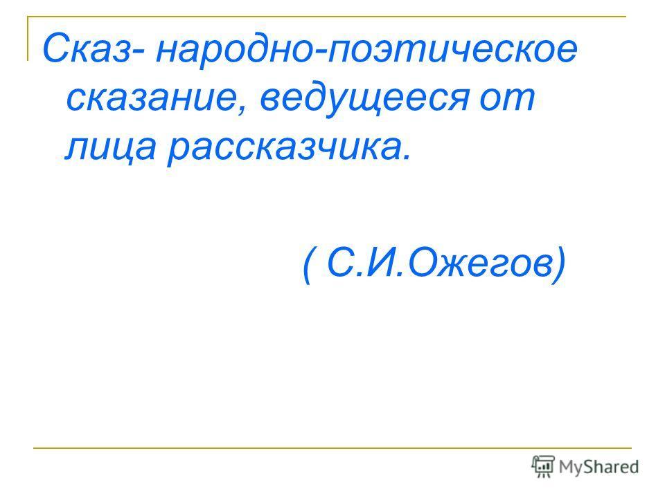Сказ- народно-поэтическое сказание, ведущееся от лица рассказчика. ( С.И.Ожегов)