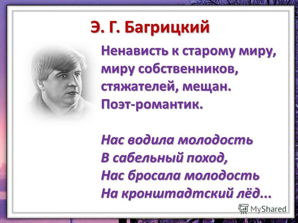 Э. Г. Багрицкий Ненависть к старому миру, миру собственников, стяжателей, мещан. Поэт-романтик. Нас водила молодость В сабельный поход, Нас бросала молодость На кронштадтский лёд...