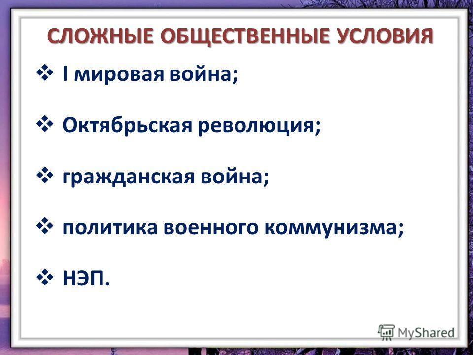 СЛОЖНЫЕ ОБЩЕСТВЕННЫЕ УСЛОВИЯ I мировая война; Октябрьская революция; гражданская война; политика военного коммунизма; НЭП.