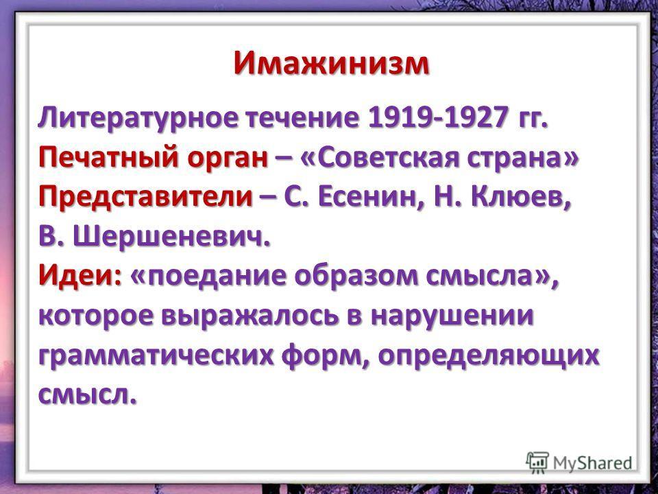 Имажинизм Литературное течение 1919-1927 гг. Печатный орган – «Советская страна» Представители – С. Есенин, Н. Клюев, В. Шершеневич. Идеи: «поедание образом смысла», которое выражалось в нарушении грамматических форм, определяющих смысл.