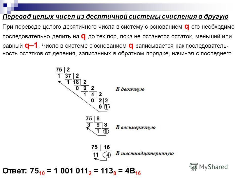 При переводе целого десятичного числа в систему с основанием q его необходимо последовательно делить на q до тех пор, пока не останется остаток, меньший или равный q–1. Число в системе с основанием q записывается как последователь- ность остатков от