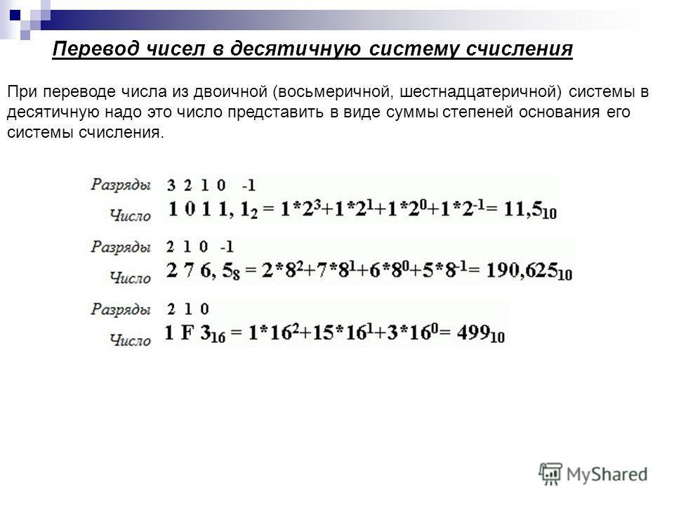 При переводе числа из двоичной (восьмеричной, шестнадцатеричной) системы в десятичную надо это число представить в виде суммы степеней основания его системы счисления. Перевод чисел в десятичную систему счисления
