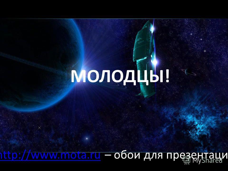 МОЛОДЦЫ! http://www.mota.ruhttp://www.mota.ru – обои для презентации