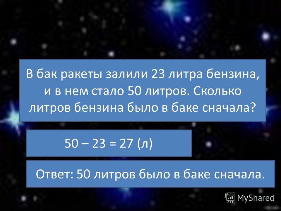 В бак ракеты залили 23 литра бензина, и в нем стало 50 литров. Сколько литров бензина было в баке сначала? 50 – 23 = 27 (л) Ответ: 50 литров было в баке сначала.