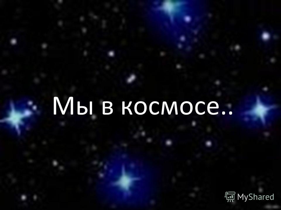 Мы в космосе..