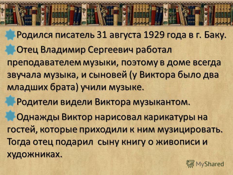 Родился писатель 31 августа 1929 года в г. Баку. Родился писатель 31 августа 1929 года в г. Баку. Отец Владимир Сергеевич работал преподавателем музыки, поэтому в доме всегда звучала музыка, и сыновей (у Виктора было два младших брата) учили музыке.