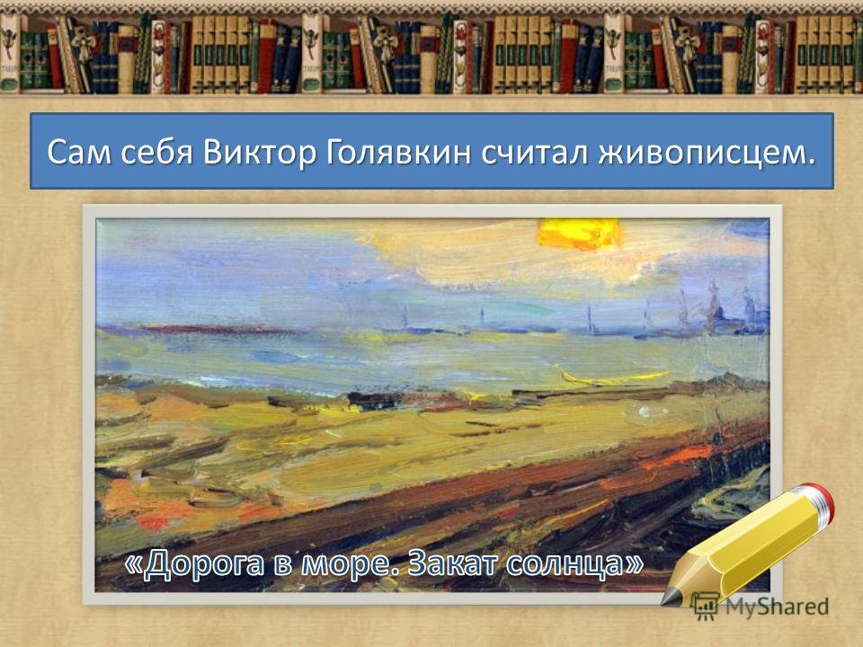 Сам себя Виктор Голявкин считал живописцем.