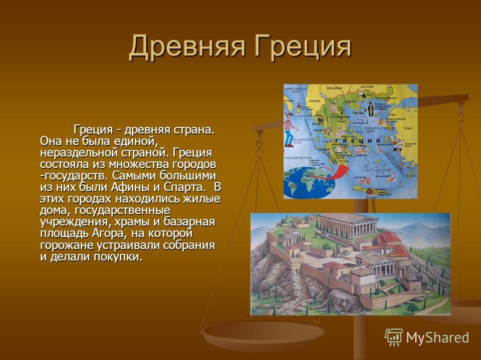 Древняя Греция Греция - древняя страна. Она не была единой, нераздельной страной. Греция состояла из множества городов -государств. Самыми большими из них были Афины и Спарта. В этих городах находились жилые дома, государственные учреждения, храмы и