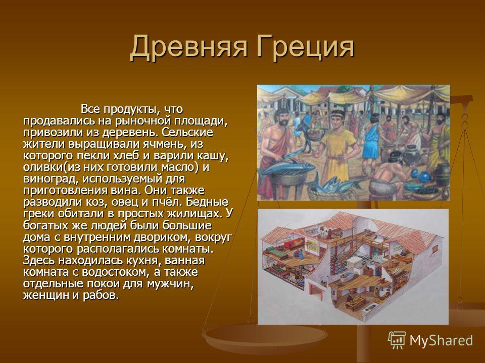 Древняя Греция Все продукты, что продавались на рыночной площади, привозили из деревень. Сельские жители выращивали ячмень, из которого пекли хлеб и варили кашу, оливки(из них готовили масло) и виноград, используемый для приготовления вина. Они также