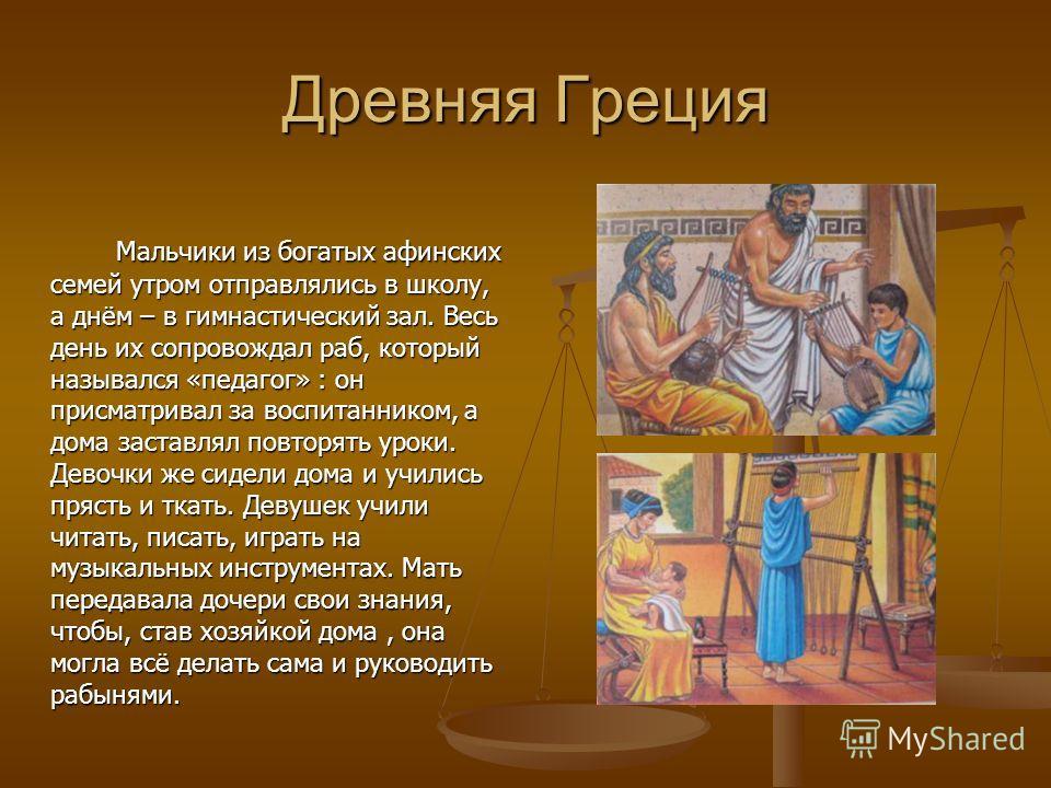 Древняя Греция Мальчики из богатых афинских семей утром отправлялись в школу, а днём – в гимнастический зал. Весь день их сопровождал раб, который назывался «педагог» : он присматривал за воспитанником, а дома заставлял повторять уроки. Девочки же си