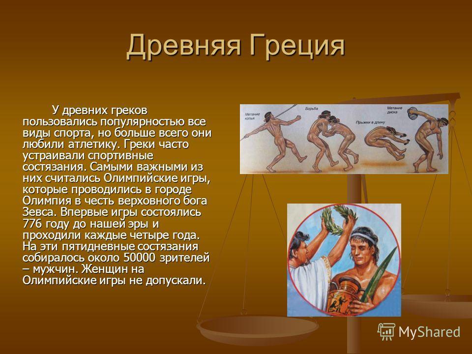 Древняя Греция У древних греков пользовались популярностью все виды спорта, но больше всего они любили атлетику. Греки часто устраивали спортивные состязания. Самыми важными из них считались Олимпийские игры, которые проводились в городе Олимпия в че