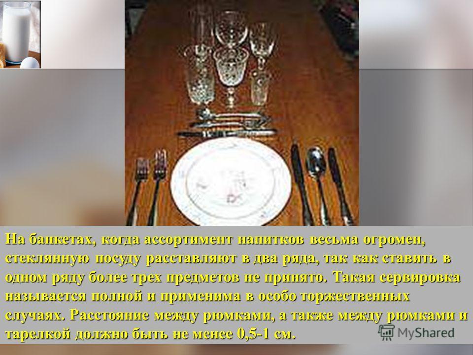 На банкетах, когда ассортимент напитков весьма огромен, стеклянную посуду расставляют в два ряда, так как ставить в одном ряду более трех предметов не принято. Такая сервировка называется полной и применима в особо торжественных случаях. Расстояние м