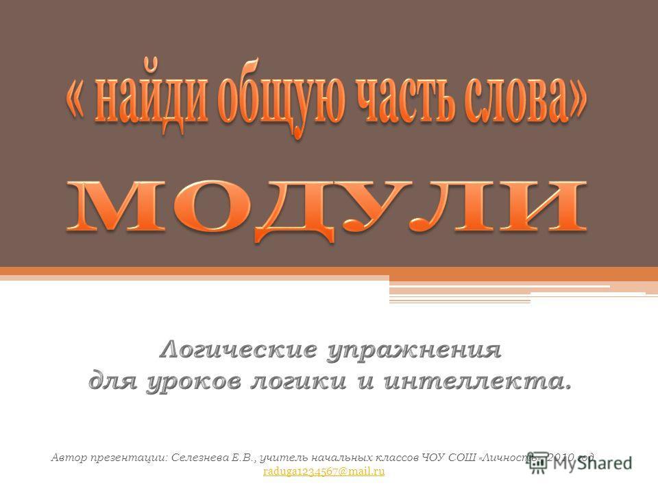 Автор презентации: Селезнева Е.В., учитель начальных классов ЧОУ СОШ «Личность», 2010 год. raduga1234567@mail.ru