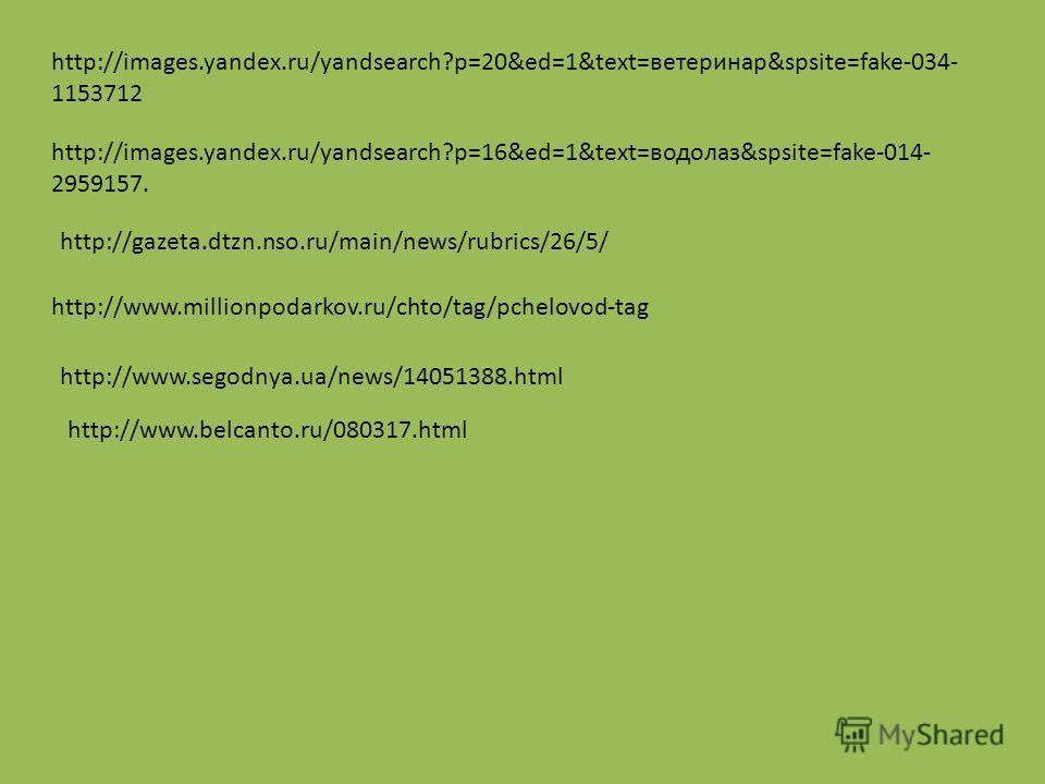 http://images.yandex.ru/yandsearch?p=20&ed=1&text=ветеринар&spsite=fake-034- 1153712 http://images.yandex.ru/yandsearch?p=16&ed=1&text=водолаз&spsite=fake-014- 2959157. http://gazeta.dtzn.nso.ru/main/news/rubrics/26/5/ http://www.millionpodarkov.ru/c