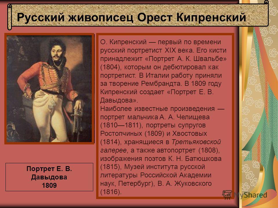 Портрет Е. В. Давыдова 1809 О. Кипренский первый по времени русский портретист XIX века. Его кисти принадлежит «Портрет А. К. Швальбе» (1804), которым он дебютировал как портретист. В Италии работу приняли за творение Рембрандта. В 1809 году Кипренск