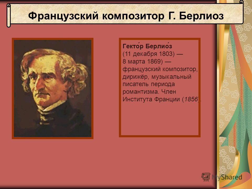 Французский композитор Г. Берлиоз Гекто́р Берлио́з (11 декабря 1803) 8 марта 1869) французский композитор, дирижёр, музыкальный писатель периода романтизма. Член Института Франции (1856).