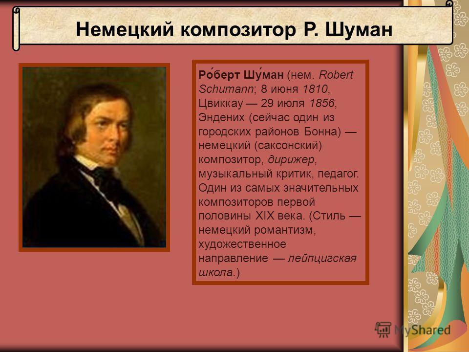 Немецкий композитор Р. Шуман Ро́берт Шу́ман (нем. Robert Schumann; 8 июня 1810, Цвиккау 29 июля 1856, Эндених (сейчас один из городских районов Бонна) немецкий (саксонский) композитор, дирижер, музыкальный критик, педагог. Один из самых значительных