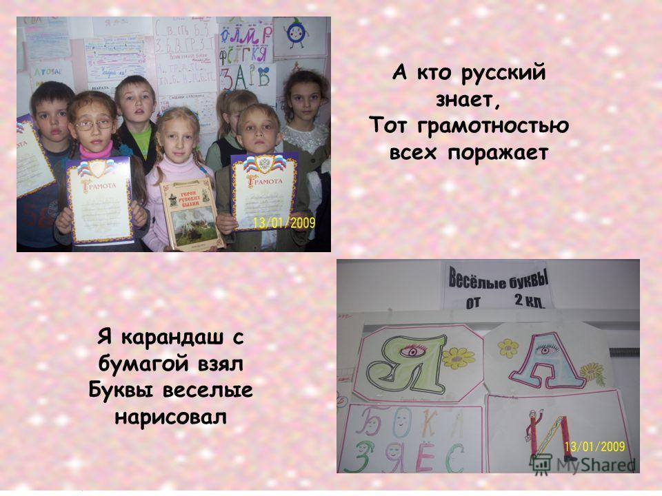 А кто русский знает, Тот грамотностью всех поражает Я карандаш с бумагой взял Буквы веселые нарисовал
