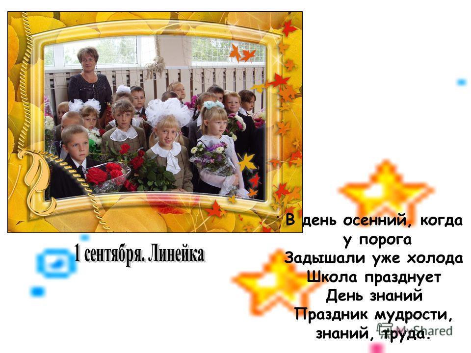 В день осенний, когда у порога Задышали уже холода Школа празднует День знаний Праздник мудрости, знаний, труда.