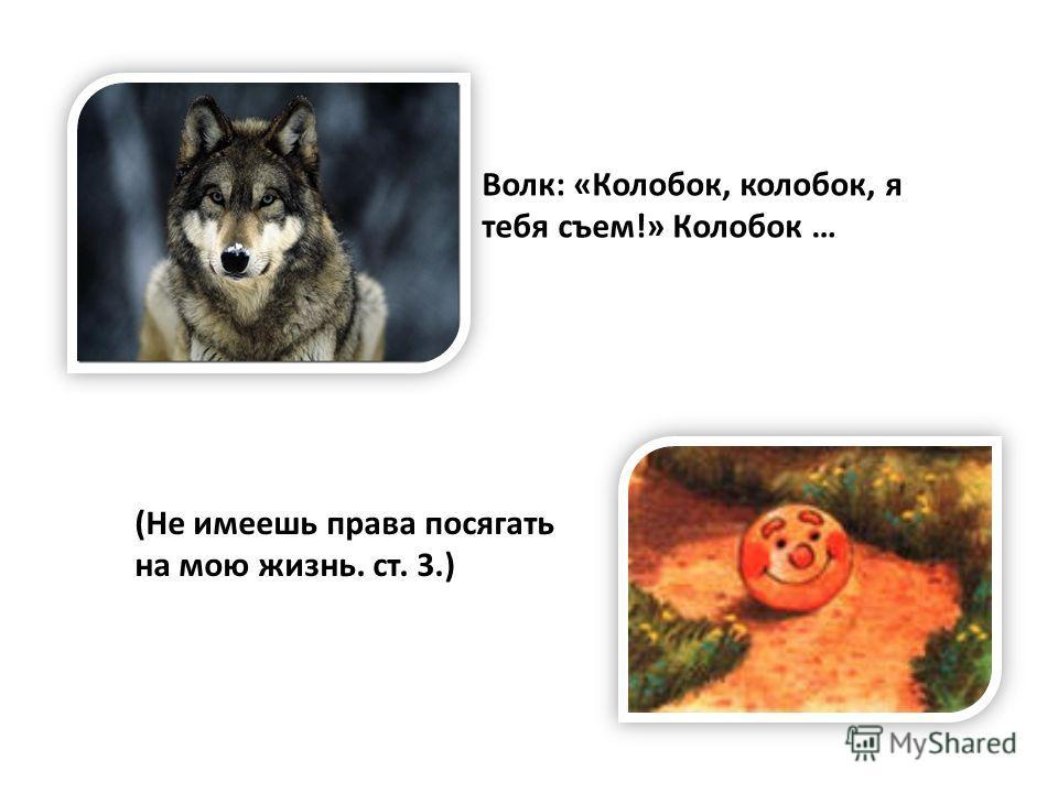 Волк: «Колобок, колобок, я тебя съем!» Колобок … (Не имеешь права посягать на мою жизнь. ст. 3.)